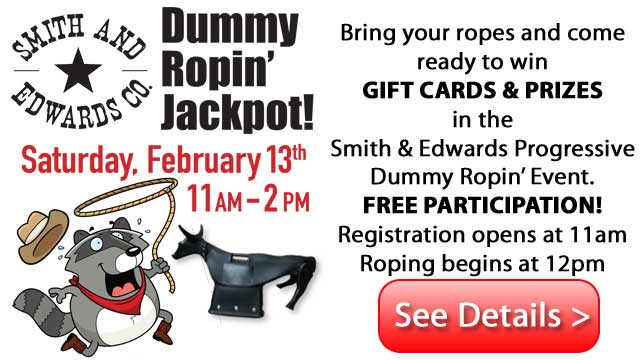 Headers & heelers, mark February 13th in your calendar to come to SMITH & EDWARDS' Dummy Ropin! Fun for ropers of ALL AGES!